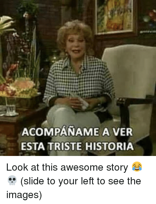 imags: ACOMPANAME A VER  ESTA TRISTE HISTORIA Look at this awesome story 😂💀 (slide to your left to see the images)