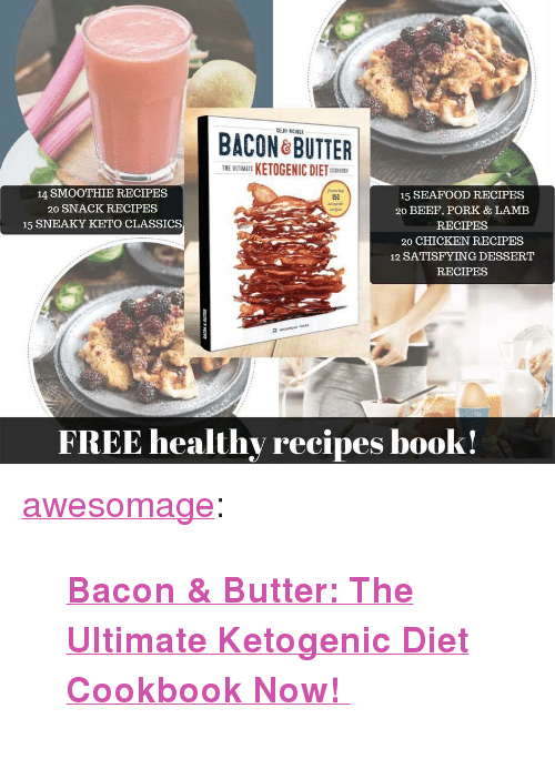 "acon: ACON ROTTER  THE UTIMATE KETOGENIC DIETC  14 SMOOTHIE RECIPES  20 SNACK RECIPES  15 SNEAKY KETO CLASSICS  15 SEAFOOD RECIPES  20 BEEF, PORK & LAMEB  RECIPES  20 CHICKEN RECIPES  12 SATISFYING DESSERT  RECIPES  150  FREE healthy recipes book! <p><a href=""https://awesomage.tumblr.com/post/173964594965/bacon-butter-the-ultimate-ketogenic-diet"" class=""tumblr_blog"">awesomage</a>:</p><blockquote><p><b><a href=""https://goo.gl/irzHmV"">  Bacon &amp; Butter: The Ultimate Ketogenic Diet Cookbook Now!  </a></b><br/></p></blockquote>"