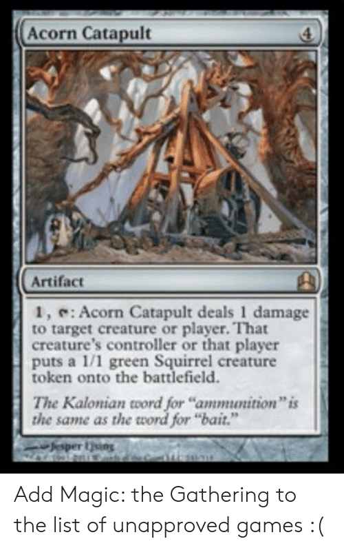 "Target, Games, and Magic: Acorn Catapult  Artifact  1, : Acorn Catapult deals 1 damage  to target creature or player. That  creature's controller or that player  puts a 1/1 green Squirrel creature  token onto the battlefield  The Kalonian word for ""ammunition"" is  the same as the word for ""bait.""  Jesper ing Add Magic: the Gathering to the list of unapproved games :("