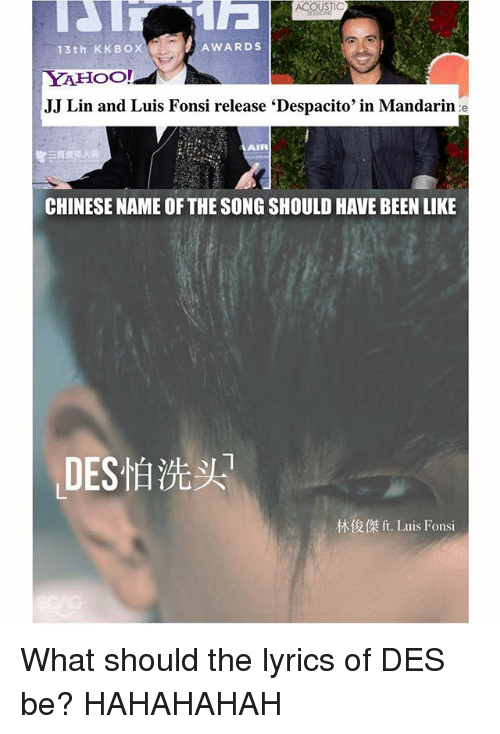 mandarin: ACOUSTIC  AWARDS  13th KKBOX  YAHOO!  JJ Lin and Luis Fonsi release 'Despacito' in Mandarin e  AIR  三商美邦人壽  CHINESE NAME OF THE SONG SHOULD HAVE BEEN LIKE  ,DES怕洗头  林俊傑ft. Luis Fonsi What should the lyrics of DES怕洗头 be? HAHAHAHAH