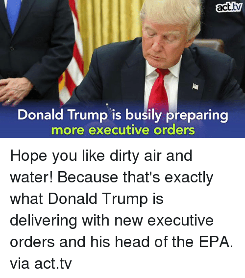 executions: act  Donald Trump is busily preparing  more executive orders Hope you like dirty air and water! Because that's exactly what Donald Trump is delivering with new executive orders and his head of the EPA.  via act.tv