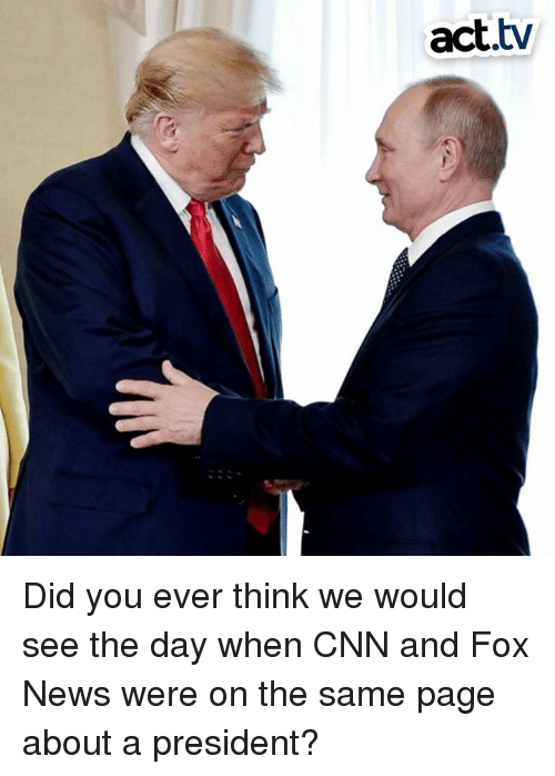 cnn.com, Memes, and News: act.tv Did you ever think we would see the day when CNN and Fox News were on the same page about a president?