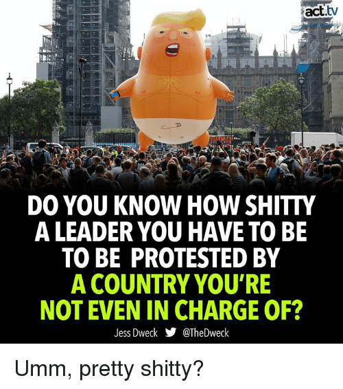 Memes, 🤖, and How: act.tv  DO YOU KNOW HOW SHITTY  A LEADER YOU HAVE TO BE  TO BE PROTESTED BY  A COUNTRY YOU'RE  NOT EVEN IN CHARGE OF?  Jess Dweck步@TheDweck Umm, pretty shitty?