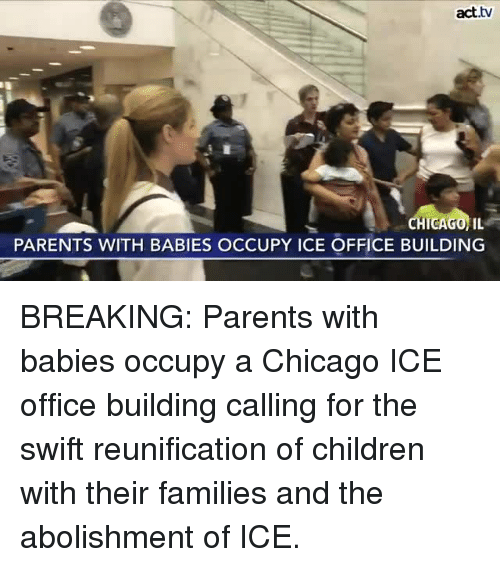 Chicago, Children, and Memes: act.tv  PARENTS WITH BABIES OCCUPY ICE OFFICE BUILDING BREAKING: Parents with babies occupy a Chicago ICE office building calling for the swift reunification of children with their families and the abolishment of ICE.