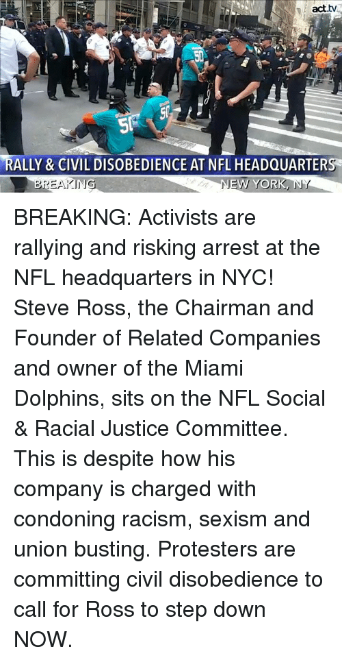The Chairman: act.tv  RALLY & CIVIL DISOBEDIENCE AT NFL HEADQUARTERS  NE  W YORK  」 BREAKING: Activists are rallying and risking arrest at the NFL headquarters in NYC!  Steve Ross, the Chairman and Founder of Related Companies and owner of the Miami Dolphins, sits on the NFL Social & Racial Justice Committee. This is despite how his company is charged with condoning racism, sexism and union busting. Protesters are committing civil disobedience to call for Ross to step down NOW.