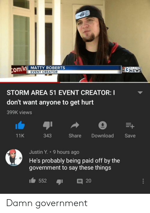 matty: ACTION  com/kt MATTY ROBERTS  $3NEWS  EVENT CREATOR  STORM AREA 51 EVENT CREATOR: I  don't want anyone to get hurt  399K views  E+  Share  Download  Save  11K  343  Justin Y. 9 hours ago  He's probably being paid off by the  government to say these things  552  20 Damn government