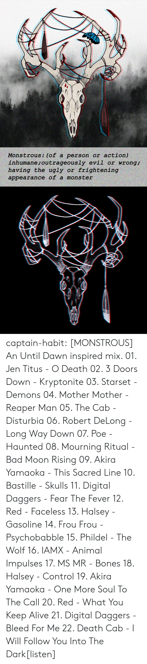 mourning: action)  inhumane ; outrageously evil or wrong  having the ugly or frightening  Monstrous: (of a person or  appearance of a mons ter captain-habit:  [MONSTROUS] An Until Dawn inspired mix. 01. Jen Titus - O Death 02. 3 Doors Down - Kryptonite 03. Starset - Demons 04. Mother Mother - Reaper Man 05. The Cab - Disturbia 06. Robert DeLong - Long Way Down 07. Poe - Haunted  08. Mourning Ritual - Bad Moon Rising 09. Akira Yamaoka - This Sacred Line 10. Bastille - Skulls 11. Digital Daggers - Fear The Fever 12. Red - Faceless 13. Halsey - Gasoline  14. Frou Frou - Psychobabble  15. Phildel - The Wolf 16. IAMX - Animal Impulses 17. MS MR - Bones 18. Halsey - Control 19. Akira Yamaoka - One More Soul To The Call 20. Red - What You Keep Alive 21. Digital Daggers - Bleed For Me 22. Death Cab - I Will Follow You Into The Dark[listen]