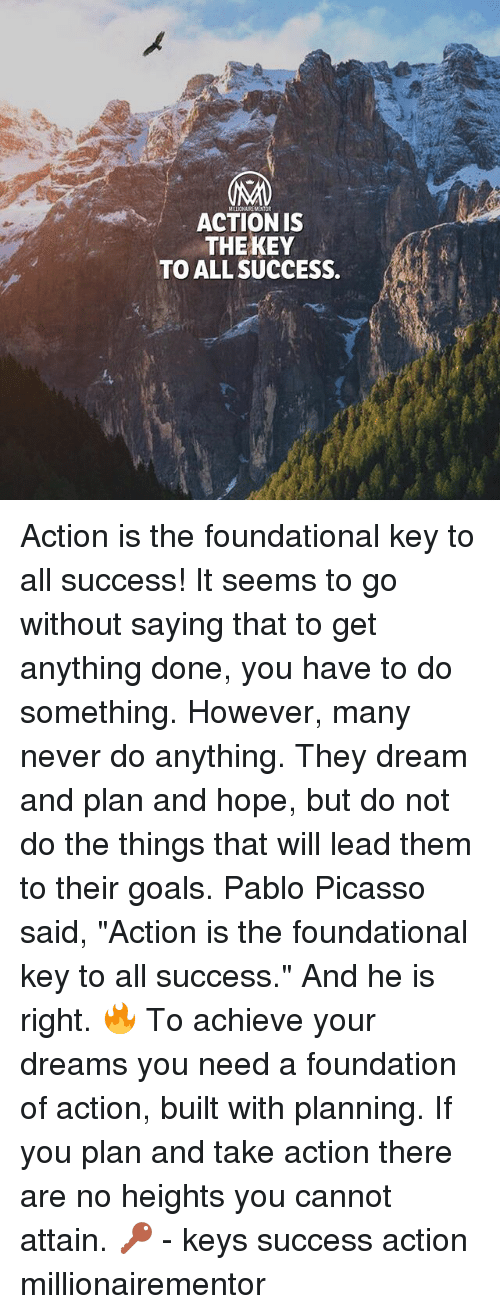 "Goals, Memes, and Pablo Picasso: ACTION IS  THEKEY  TO ALL SUCCESS. Action is the foundational key to all success! It seems to go without saying that to get anything done, you have to do something. However, many never do anything. They dream and plan and hope, but do not do the things that will lead them to their goals. Pablo Picasso said, ""Action is the foundational key to all success."" And he is right. 🔥 To achieve your dreams you need a foundation of action, built with planning. If you plan and take action there are no heights you cannot attain. 🔑 - keys success action millionairementor"