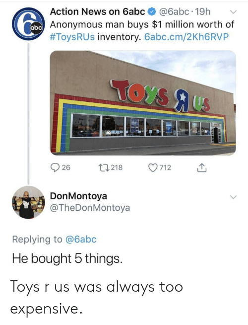 Toys R Us: Action News on 6abc@6abc.19h  Anonymous man buys $1 million worth of  #Toys R US inventory. 6abc.cm/2Kh6RVP  25% OFF  26  0218 7  712  DonMontoya  @TheDonMontoya  Replying to @6abc  He bought 5 things Toys r us was always too expensive.