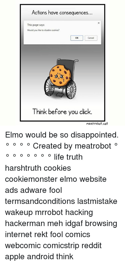 Mehs: Actions have consequen  ces.  This page says:  Would you like to disable cookies?  OK  Cancel  0  Think before you click.  meatrobot.net Elmo would be so disappointed. ° ° ° ° Created by meatrobot ° ° ° ° ° ° ° ° life truth harshtruth cookies cookiemonster elmo website ads adware fool termsandconditions lastmistake wakeup mrrobot hacking hackerman meh idgaf browsing internet rekt fool comics webcomic comicstrip reddit apple android think