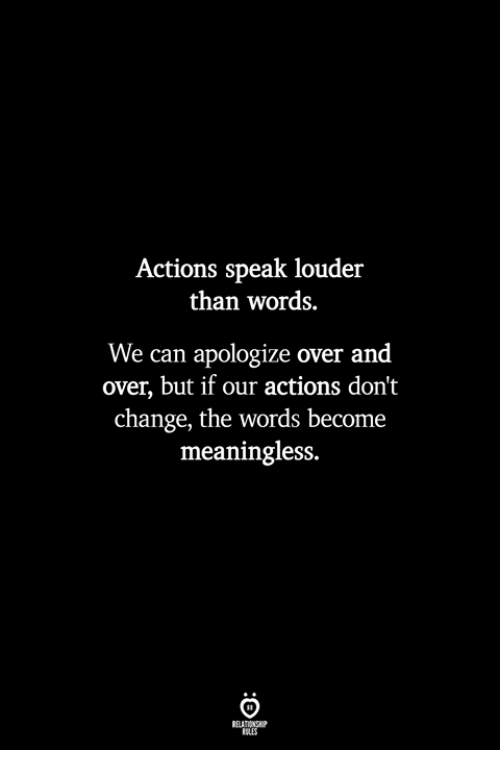 Change, Can, and The Words: Actions speak louder  than words.  We can apologize over and  over, but if our actions don't  change, the words become  meaningless.  ILES