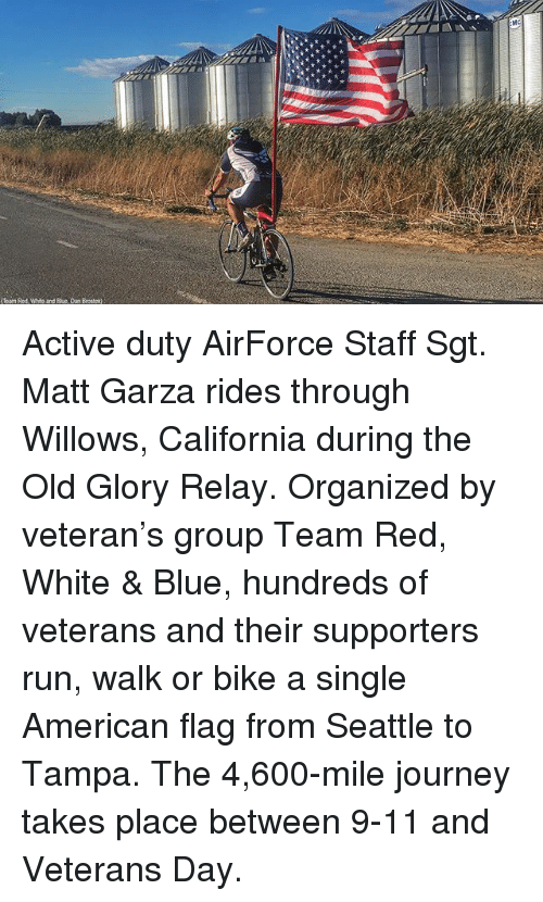 relay: Active duty AirForce Staff Sgt. Matt Garza rides through Willows, California during the Old Glory Relay. Organized by veteran's group Team Red, White & Blue, hundreds of veterans and their supporters run, walk or bike a single American flag from Seattle to Tampa. The 4,600-mile journey takes place between 9-11 and Veterans Day.