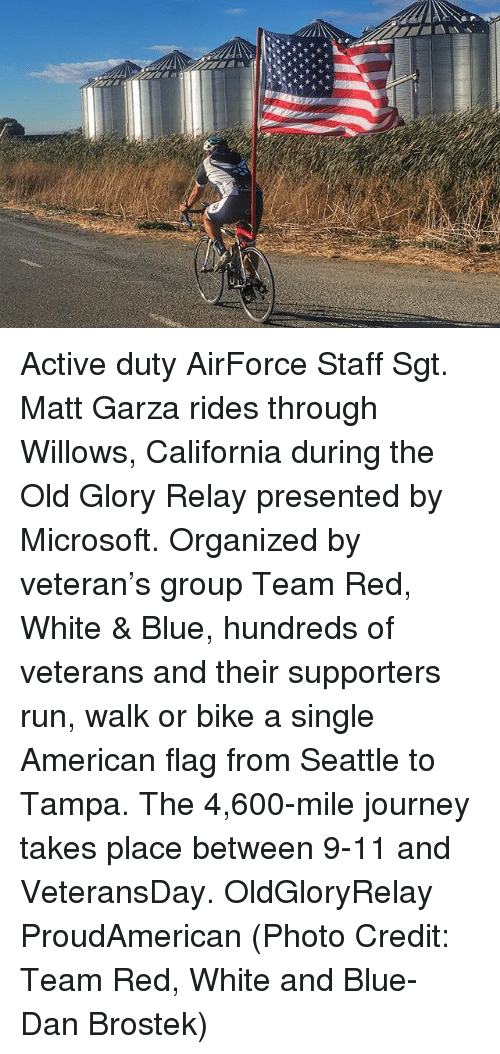 relay: Active duty AirForce Staff Sgt. Matt Garza rides through Willows, California during the Old Glory Relay presented by Microsoft. Organized by veteran's group Team Red, White & Blue, hundreds of veterans and their supporters run, walk or bike a single American flag from Seattle to Tampa. The 4,600-mile journey takes place between 9-11 and VeteransDay. OldGloryRelay ProudAmerican (Photo Credit: Team Red, White and Blue- Dan Brostek)