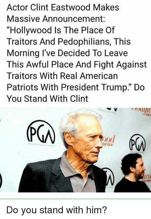 "Memes, Patriotic, and American: Actor Clint Eastwood Makes  Massive Announcement:  ""Hollywood Is The Place Of  Traitors And Pedophilians, This  Morning I've Decided To Leave  This Awful Place And Fight Against  Traitors With Real American  Patriots With President Trump."" Do  You Stand With Clint  (下の  ood  RTER  ir Do you stand with him?"