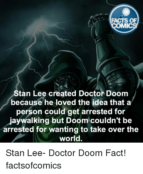 Stanning: ACTS OF  MMI  Stan Lee created Doctor Doom  because he loved the idea that a  person could get arrested for  jaywalking but Doom couldn't be  arrested for wanting to take over the  world. Stan Lee- Doctor Doom Fact! factsofcomics