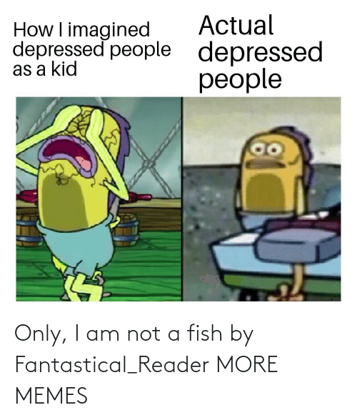 I Am Not: Actual  depressed  people  How I imagined  depressed people  as a kid Only, I am not a fish by Fantastical_Reader MORE MEMES