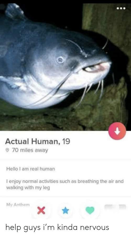 Activities: Actual Human, 19  70 miles away  Hello I am real human  I enjoy normal activities such as breathing the air and  walking with my leg  My Anthem  X\ help guys i'm kinda nervous