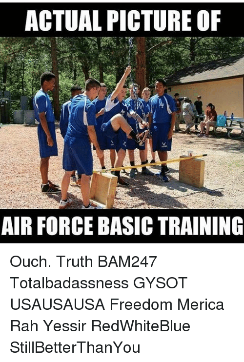 Basic Training: ACTUAL PICTURE OF  AIR FORCE BASIC TRAINING Ouch. Truth BAM247 Totalbadassness GYSOT USAUSAUSA Freedom Merica Rah Yessir RedWhiteBlue StillBetterThanYou
