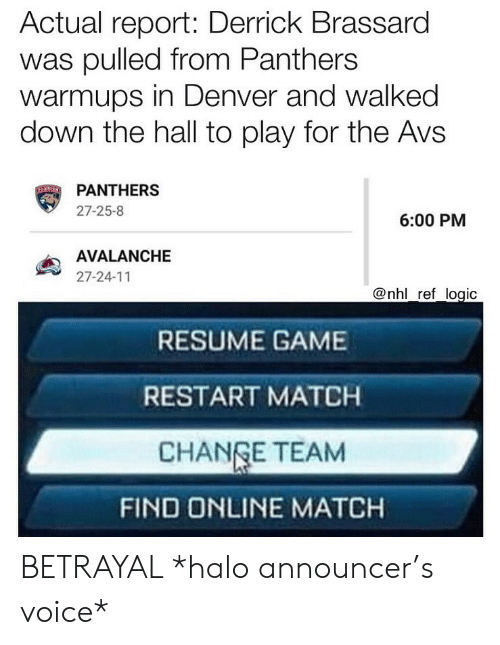 Change Team: Actual report: Derrick Brassard  was pulled from Panthers  warmups in Denver and walked  down the hall to play for the Avs  PANTHERS  27-25-8  6:00 PM  AVALANCHE  27-24-11  @nhl ref logic  RESUME GAME  RESTART MATCH  CHANGE TEAM  FIND ONLINE MATCH BETRAYAL *halo announcer's voice*
