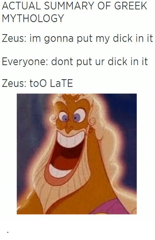 Dick, Zeus, and Greek: ACTUAL SUMMARY OF GREEK  MYTHOLOGY  Zeus: im gonna put my dick in it  Everyone: dont put ur dick in it  Zeus: toO LaTE .