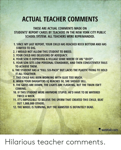 """Watered: ACTUAL TEACHER COMMENTS  THESE ARE ACTUAL COMMENTS MADE ON  STUDENTS' REPORT CARDS BY TEACHERS IN THE NEW YORK CITY PUBLIC  SCHOOL SYSTEM. ALL TEACHERS WERE REPRIMANDED.  1. SINCE MY LAST REPORT, YOUR CHILD HAS REACHED ROCK BOTTOM AND HAS  STARTED TO DIG.  2. I WOULD NOT ALLOW THIS STUDENT TO BREED.  3. YOUR CHILD HAS DELUSIONS OF ADEQUACY  4. YOUR SON IS DEPRIVING A VILLAGE SOME WHERE OF AN """"IDIOT""""  5. YOUR SON SETS LOW PERSONAL STANDARDS, AND THEN CONSISTENTLY FAILS  TO ACHIEVE THEM.  6. THE STUDENT HAS A """"FULL SIX-PACK"""" BUT LACKS THE PLASTIC THING TO HOLD  IT ALL TOGETHER  7. THIS CHILD HAS BEEN WORKING WITH GLUE TOO MUCH  8. WHEN YOUR DAUGHTERS IQ REACHES 50, SHE SHOULD SELL  9. THE GATES ARE DOWN, THE LIGHTS ARE FLASHING, BUT THE TRAIN ISN'T  COMING  10. IF THIS STUDENT WERE ANYMORE STUPID, HE'D HAVE TO BE WATERED  TWICE A WEEK.  11. IT'S IMPOSSIBLE TO BELIEVE THE SPERM THAT CREATED THIS CHILD, BEAT  OUT 1,000,000 OTHERS  12. THE WHEEL IS TURNING, BUT THE HAMSTER IS DEFINITELY DEAD.  webfail.com Hilarious teacher comments."""