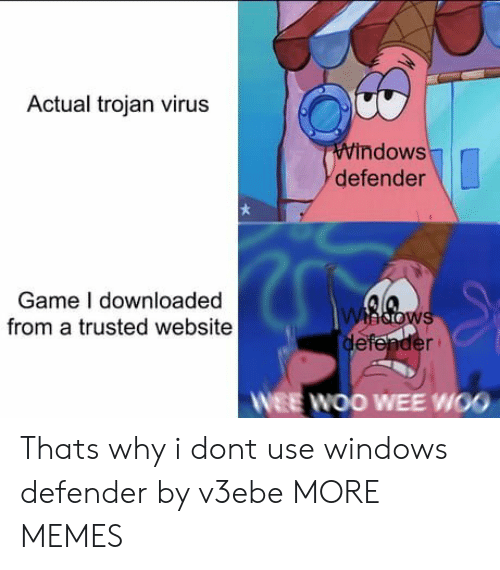 wee: Actual trojan virus  Windows  defender  Game I downloaded  from a trusted website  whdows  defender  WEE WOO WEE WOO Thats why i dont use windows defender by v3ebe MORE MEMES