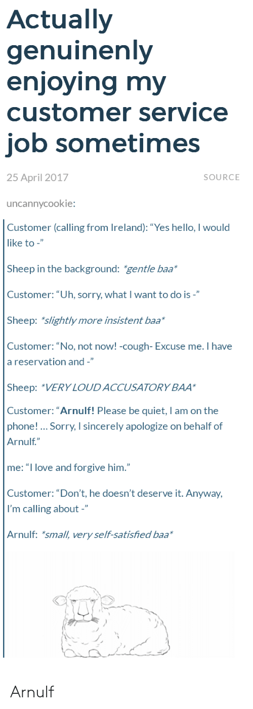 """baa: Actually  genuinenly  enioving mv  customer service  job sometimes  25 April 2017  SOURCE  uncannycookie:  Customer (calling from Ireland): """"Yes hello, I would  like to -""""  Sheep in the background: gentle baa  Customer:""""Uh, sorry, what I want to do is -""""  Sheep: slightly more insistent baa*  Customer: """"No, not noW! -cough- Excuse me. Ihave  a reservation and -""""  Sheep: """"VERY LOUDACCUSATORY BAA  Customer: """"Arnulf! Please be quiet, I am on the  phone! Sorry, I sincerely apologize on behalf of  Arnulf""""  me: """"I love and forgive him.""""  Customer: """"Don't, he doesn't deserve it. Anyway,  I'm calling about -""""  Arnulf: *small, very self-satisfied baa Arnulf"""