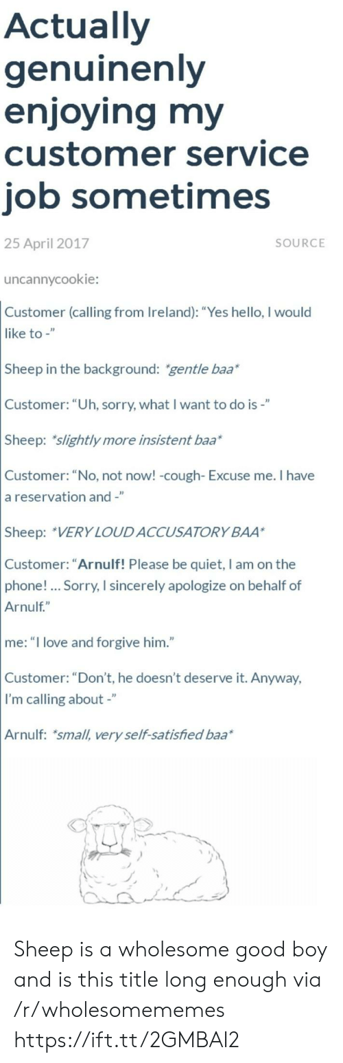 """baa: Actually  genuinenly  enjoying my  customer service  job sometimes  25 April 2017  SOURCE  uncannycookie:  Customer (calling from Ireland): """"Yes hello, I would  like to -""""  Sheep in the background: gentle baa*  Customer: """"Uh, sorry, what I want to do is-""""  Sheep: slightly more insistent baa*  Customer: """"No, not now! -cough- Excuse me. I have  a reservation and -""""  Sheep: VERY LOUDACCUSATORY BAA  Customer: """"Arnulf! Please be quiet, I am on the  phone!... Sorry, I sincerely apologize on behalf of  Arnulf""""  me: """"I love and forgive him.""""  Customer: """"Don't, he doesn't deserve it. Anyway,  I'm calling about -""""  Arnulf: small, very self-satisfied baa Sheep is a wholesome good boy and is this title long enough via /r/wholesomememes https://ift.tt/2GMBAI2"""