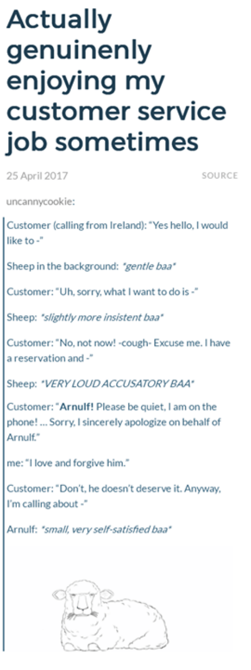 """baa: Actually  genuinenly  enjoying my  customer service  job sometimes  25 April 2017  SOURCE  uncannycookie:  Customer (calling from Ireland): """"Yes hello, I would  like to  Sheep in the background: gentle baa  Customer: """"Uh, sorry, what I want to do is-  Sheep: slightly more insistent baa  Customer: """"No, not now! cough- Excuse me. I have  a reservation and-  Sheep: """"VERY LOUDACCUSATORYBAA  Customer: """"Arnulf! Please be quiet, I am on the  phone! Sorry, I sincerely apologize on behalf of  Arnulf.  me: """"I love and forgive him.  Customer: """"Don't, he doesn't deserve it. Anyway,  I'm calling about  Arnulf: 'small, very self-satished baa"""