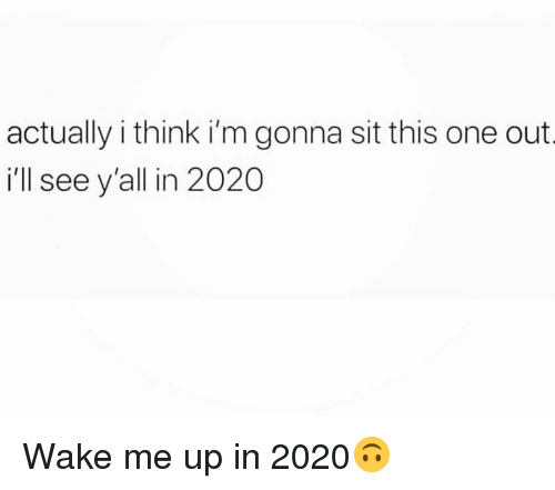 Funny, One, and Think: actually i think i'm gonna sit this one out  ill see y'all in 2020 Wake me up in 2020🙃