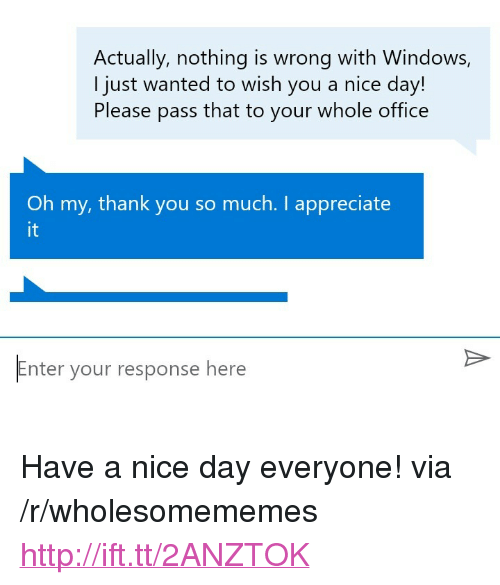 "Windows, Thank You, and Appreciate: Actually, nothing is wrong with Windows,  I just wanted to wish you a nice day!  Please pass that to your whole office  Oh my, thank you so much. I appreciate  it  Enter your response here <p>Have a nice day everyone! via /r/wholesomememes <a href=""http://ift.tt/2ANZTOK"">http://ift.tt/2ANZTOK</a></p>"