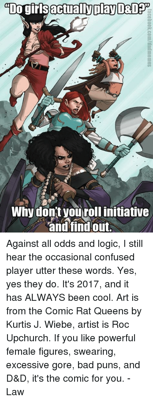 figuratively: actually play  DO gir  Why don't you rollinitiative  and find out. Against all odds and logic, I still hear the occasional confused player utter these words. Yes, yes they do. It's 2017, and it has ALWAYS been cool.   Art is from the Comic Rat Queens by Kurtis J. Wiebe, artist is Roc Upchurch. If you like powerful female figures, swearing, excessive gore, bad puns, and D&D, it's the comic for you.   -Law