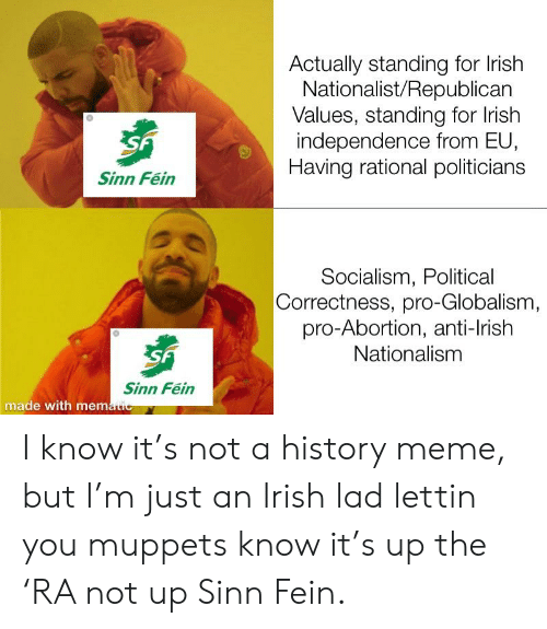 Irish, Meme, and The Muppets: Actually standing for lrish  Nationalist/Republican  Values, standing for lrish  independence from EU,  Having rational politicians  Sinn Fein  Socialism, Political  Correctness, pro-Globalism  pro-Abortion, anti-lrish  Nationalism  Sinn Fein  made with mem I know it's not a history meme, but I'm just an Irish lad lettin you muppets know it's up the 'RA not up Sinn Fein.