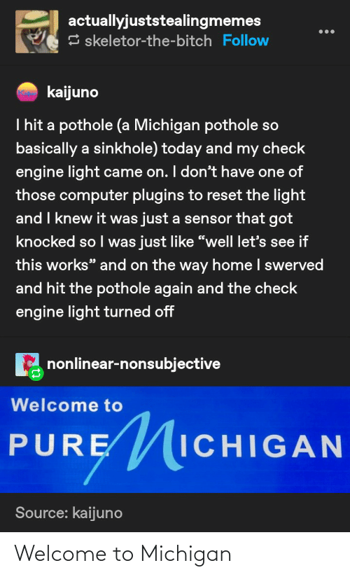 """skeletor: actuallyjuststealingmemes  3 skeletor-the-bitch Follow  kaijuno  I hit a pothole (a Michigan pothole so  basically a sinkhole) today and my check  engine light came on. I don't have one of  those computer plugins to reset the light  and I knew it was just a sensor that got  knocked so I was just like """"well let's see if  this works"""" and on the way home I swerved  and hit the pothole again and the check  engine light turned off  nonlinear-nonsubjective  Welcome to  PURE ICHIGAN  PURĘ  Source: kaijuno Welcome to Michigan"""