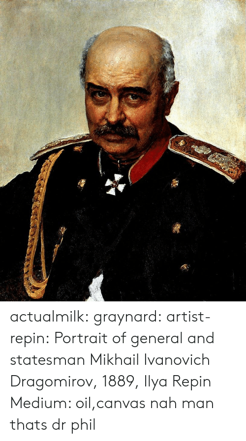Tumblr, Blog, and Canvas: actualmilk: graynard:   artist-repin:  Portrait of general and statesman Mikhail Ivanovich Dragomirov, 1889, Ilya Repin Medium: oil,canvas  nah man thats dr phil