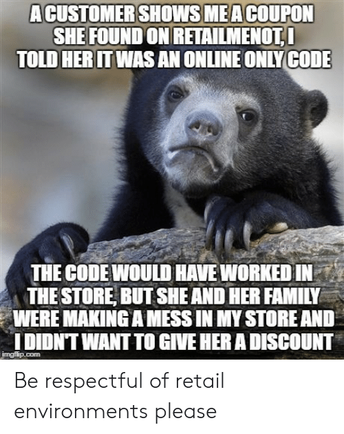 Family, Retail, and Her: ACUSTOMERSHOWSMEACOUPON  SHE FOUND ON RETAİLMENOTI  TOLD HERITWAS AN ONLINE ONLYCODE  THE CODEWOULD HAVE WORKED IN  THE STORE, BUT SHE AND HER FAMILY  WERE MAKING A MESS IN MY STORE AND  DIDNT WANT TO GIVE HER A DISCOUNT Be respectful of retail environments please