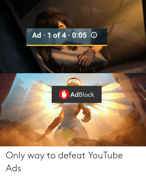 youtube.com, Ads, and Defeat: Ad 1 of 4.0:05  AdBlock Only way to defeat YouTube Ads