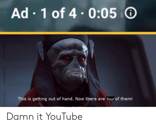 Getting Out Of Hand: Ad 1 of 4.0:05  This is getting out of hand. Now there are four of them! Damn it YouTube