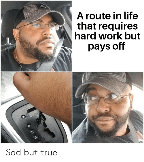 Sad But True: ad  A route in life  that requires  hard work but  pays off  R  P Sad but true