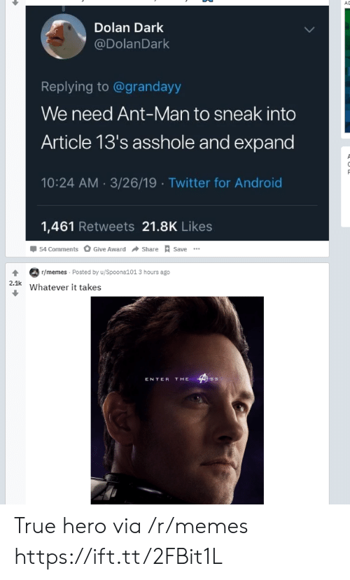 True Hero: AD  Dolan Dark  @DolanDark  Replying to@grandayy  We need Ant-Man to sneak into  Article 13's asshole and expand  10:24 AM 3/26/19 Twitter for Android  1,461 Retweets 21.8K Likes  54 Comments  Give Award  Share  Save  T/memes Posted by u/Spoona101 3 hours ago  2.1k  Whatever it takes  THE  ENTER True hero via /r/memes https://ift.tt/2FBit1L
