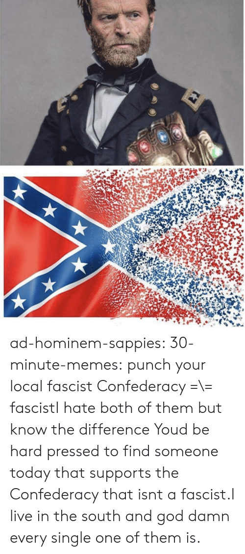 both of them: ad-hominem-sappies:  30-minute-memes:  punch your local fascist  Confederacy =\= fascistI hate both of them but know the difference   Youd be hard pressed to find someone today that supports the Confederacy that isnt a fascist.I live in the south and god damn every single one of them is.