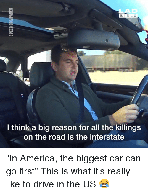 """America, Dank, and Drive: AD  l think a big reason for all the killings  on the road is the interstate """"In America, the biggest car can go first"""" This is what it's really like to drive in the US 😂"""
