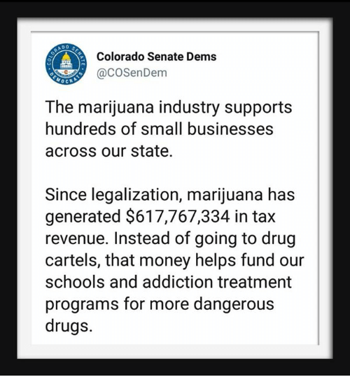 Drugs, Money, and Colorado: AD O  Colorado Senate Dems  aCOSenDem  OCRA  The marijuana industry supports  hundreds of small businesses  across our state  Since legalization, marijuana has  generated $617,767,334 in tax  revenue. Instead of going to drug  cartels, that money helps fund our  schools and addiction treatment  programs for more dangerous  drugs.
