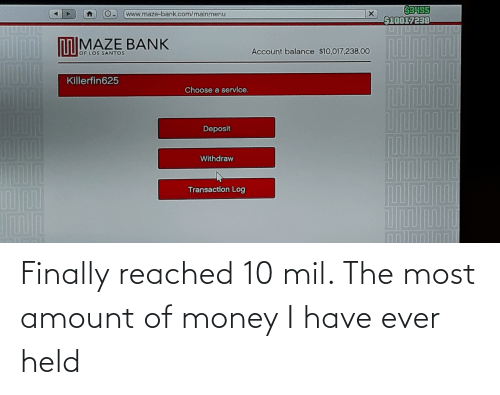Transaction: AD  O www.maze-bank.com/mainmenu  $10017238  nn oolMAZE BANK  Account balance $10,017,238.00  OF LOS SANTOS  Killerfin625  Choose a service.  Deposit  Withdraw  Transaction Log Finally reached 10 mil. The most amount of money I have ever held
