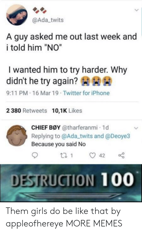 """aaa: @Ada twits  A guy asked me out last week and  i told him """"NO""""  I wanted him to try harder. Why  didn't he try again?AAA  9:11 PM.16 Mar 19 Twitter for iPhone  2 380 Retweets 10,1K Likes  CHIEF BØY @tharferanmi 1d  Replying to @Ada_twits and @Deoye3  Because you said No  DESTRUCTION 100 Them girls do be like that by appleofhereye MORE MEMES"""
