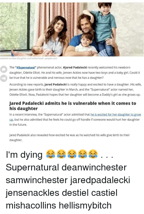 """Jared Padalecki: adalecki on New Daughter and Fatherhood-people.com  The """"#Supernatural"""" phenomenal actor, #Jared Padalecki recently welcomed his newborn  daughter, Odette Elliot. He and his wife, Jensen Ackles now have two boys and a baby girl. Could it  be true that he is vulnerable and nervous now that he has a daughter?  According to new reports, Jared Padalecki is really happy and excited to have a daughter. His wife,  Jensen Ackles gave birth to their daughter in March, and the """"Supernatural"""" actor named her,  Odette Elliott. Now, Padalecki hopes that her daughter will become a Daddy's girl as she grows up.  Jared Padalecki admits he is vulnerable when it comes to  his daughter  In a recent interview, the """"Supernatural"""" actor admitted that he is excited for her daughter to grow  up, but he also admitted that he feels he could go off handle if someone would hurt her daughter  in the future.  Jared Padalecki also revealed how excited he was as he watched his wife give birth to their  daughter I'm dying 😂😂😂😂😂 . . . Supernatural deanwinchester samwinchester jaredpadalecki jensenackles destiel castiel mishacollins hellismybitch"""