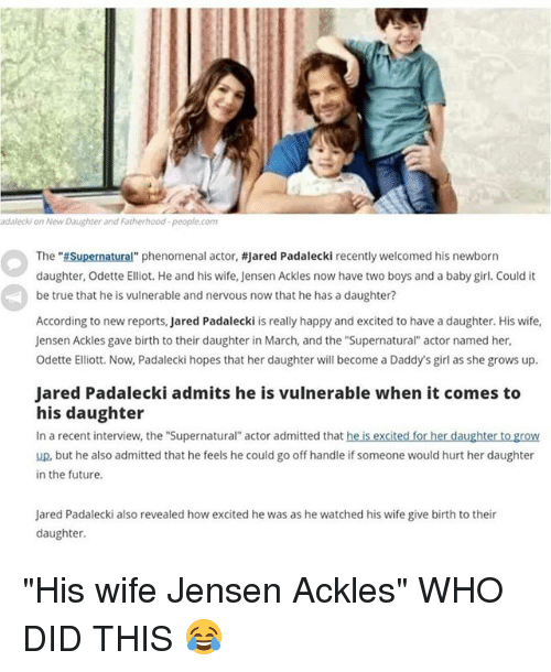 """Jared Padalecki: adalecki on New Daughter and Fatherhood-people.com  The """"Supernatural"""" phenomenal actor, #jared Padalecki recently welcomed his newborn  daughter, Odette Elliot. He and his wife, Jensen Ackles now have two boys and a baby girl. Could it  be true that he is vulnerable and nervous now that he has a daughter?  According to new reports, Jared Padalecki is really happy and excited to have a daughter. His wife,  Jensen Ackles gave birth to their daughter in March, and the """"Supernatural actor named her  Odette Elliott. Now, Padalecki hopes that her daughter will become a Daddy's girl as she grows up.  Jared Padalecki admits he is vulnerable when it comes to  his daughter  In a recent interview, the """"Supernatural"""" actor admitted that he is excited for her daughter to grow  up, but he also admitted that he feels he could go off handle if someone would hurt her daughter  in the future  Jared Padalecki also revealed how excited he was as he watched his wife give birth to their  daughter. """"His wife Jensen Ackles"""" WHO DID THIS 😂"""