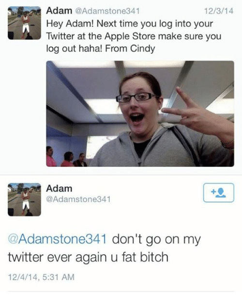 Apple Store: Adam @Adamstone341  Hey Adam! Next time you log into your  Twitter at the Apple Store make sure you  log out haha! From Cindy  12/3/14  Adam  @Adamstone341  @Adamstone341 don't go on my  twitter ever again u fat bitch  12/4/14, 5:31 AM