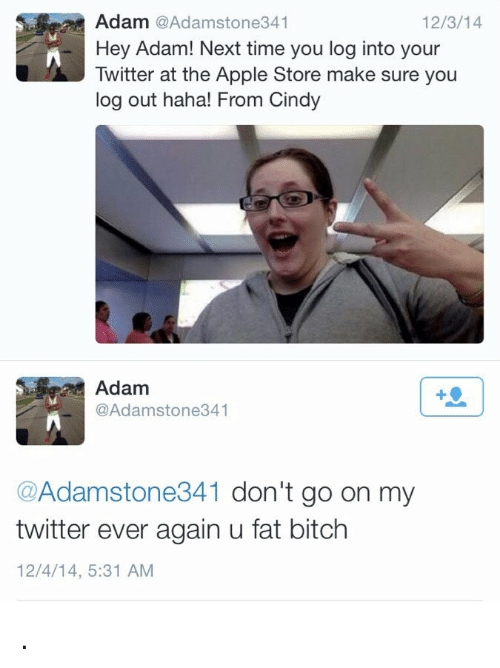 Apple Store: Adam @Adamstone341  Hey Adam! Next time you log into your  Twitter at the Apple Store make sure you  log out haha! From Cindy  12/3/14  Adam  @Adamstone341  +9  @Adamstone341 don't go on my  twitter ever again u fat bitch  12/4/14, 5:31 AM .