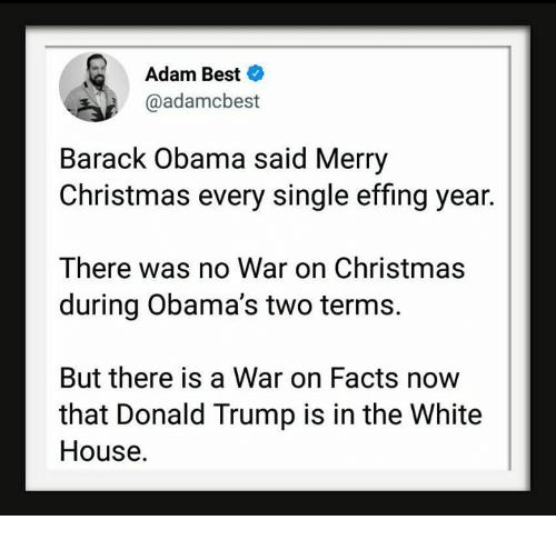 Christmas, Donald Trump, and Facts: Adam Best  @adamcbest  Barack Obama said Merry  Christmas every single effing year.  There was no War on Christmas  during Obama's two terms.  But there is a War on Facts now  that Donald Trump is in the White  House.